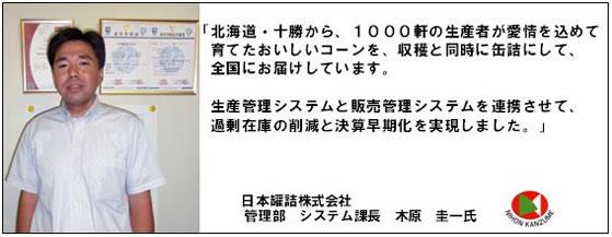 「北海道・十勝から、1000軒の生産者が愛情を込めて育てたおいしいコーンを、収穫と同時に缶詰にして、全国に届けています。生産管理システムと販売管理システムを連携させて、過剰在庫の削減と決算早期化を実現しました。日本罐詰株式会社 管理部 システム課長 木原圭一氏」